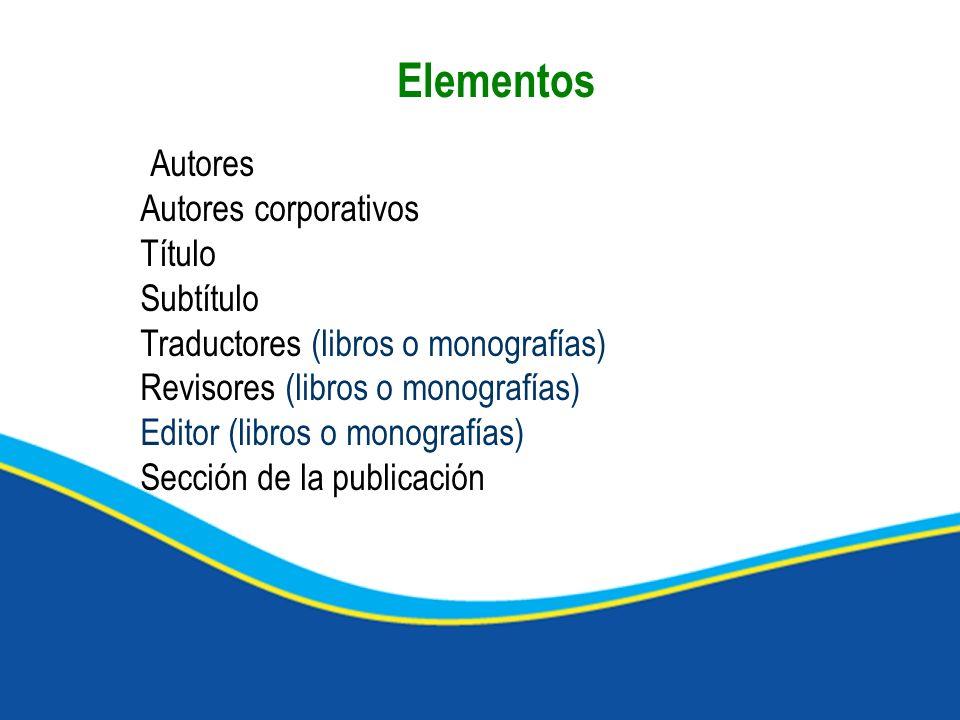 Autores Autores corporativos Título Subtítulo Traductores (libros o monografías) Revisores (libros o monografías) Editor (libros o monografías) Secció