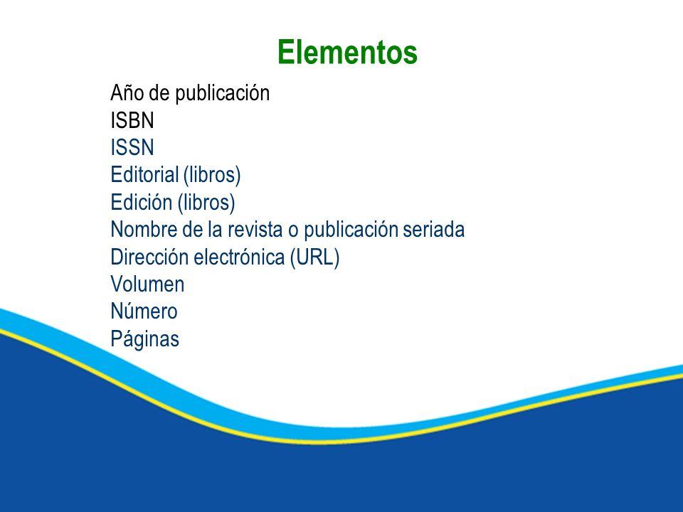 Año de publicación ISBN ISSN Editorial (libros) Edición (libros) Nombre de la revista o publicación seriada Dirección electrónica (URL) Volumen Número