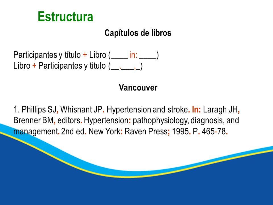 Capítulos de libros Participantes y título + Libro (____ in: ____) Libro + Participantes y título (__.___,_) Vancouver 1. Phillips SJ, Whisnant JP. Hy