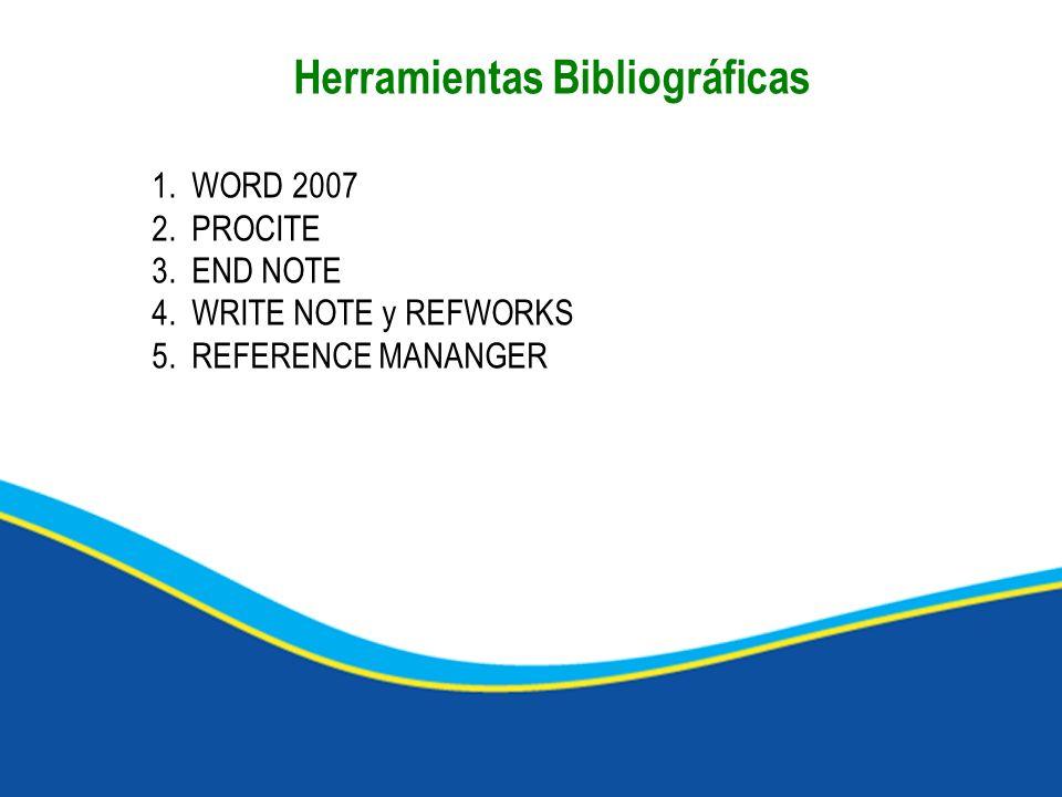Herramientas Bibliográficas 1.WORD 2007 2.PROCITE 3.END NOTE 4.WRITE NOTE y REFWORKS 5.REFERENCE MANANGER
