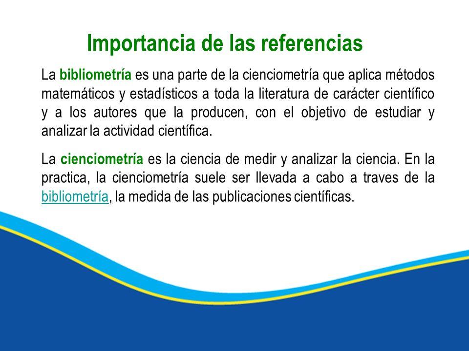 Importancia de las referencias La bibliometría es una parte de la cienciometría que aplica métodos matemáticos y estadísticos a toda la literatura de