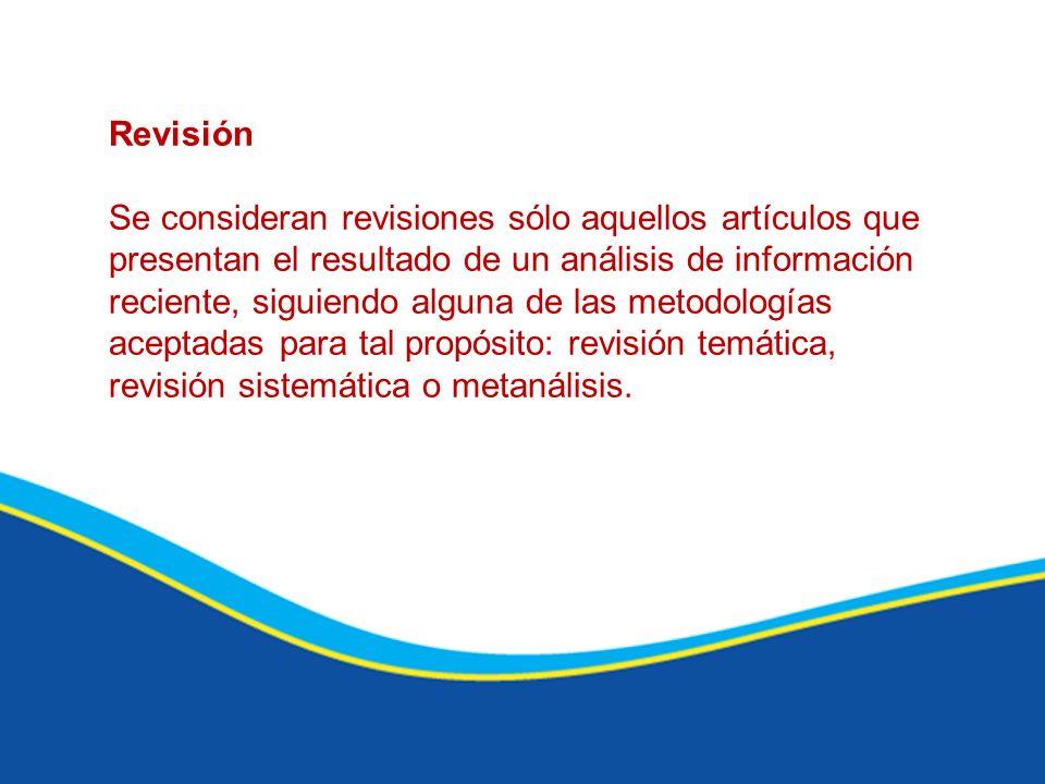 Revisión Se consideran revisiones sólo aquellos artículos que presentan el resultado de un análisis de información reciente, siguiendo alguna de las m