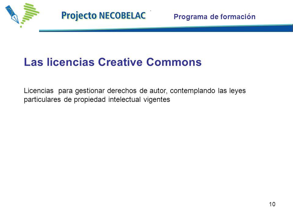 10 Las licencias Creative Commons Licencias para gestionar derechos de autor, contemplando las leyes particulares de propiedad intelectual vigentes Programa de formación