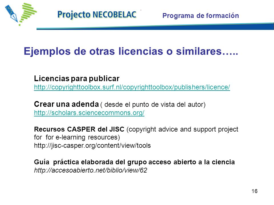 16 Licencias para publicar     Crear una adenda ( desde el punto de vista del autor)     Recursos CASPER del JISC (copyright advice and support project for for e-learning resources)   Guía práctica elaborada del grupo acceso abierto a la ciencia   Programa de formación Ejemplos de otras licencias o similares…..