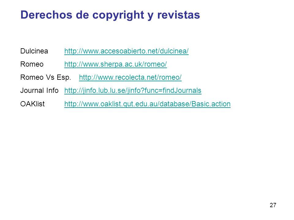 27 Derechos de copyright y revistas Dulcineahttp://www.accesoabierto.net/dulcinea/http://www.accesoabierto.net/dulcinea/ Romeohttp://www.sherpa.ac.uk/romeo/http://www.sherpa.ac.uk/romeo/ Romeo Vs Esp.http://www.recolecta.net/romeo/http://www.recolecta.net/romeo/ Journal Info http://jinfo.lub.lu.se/jinfo func=findJournalshttp://jinfo.lub.lu.se/jinfo func=findJournals OAKlisthttp://www.oaklist.qut.edu.au/database/Basic.actionhttp://www.oaklist.qut.edu.au/database/Basic.action