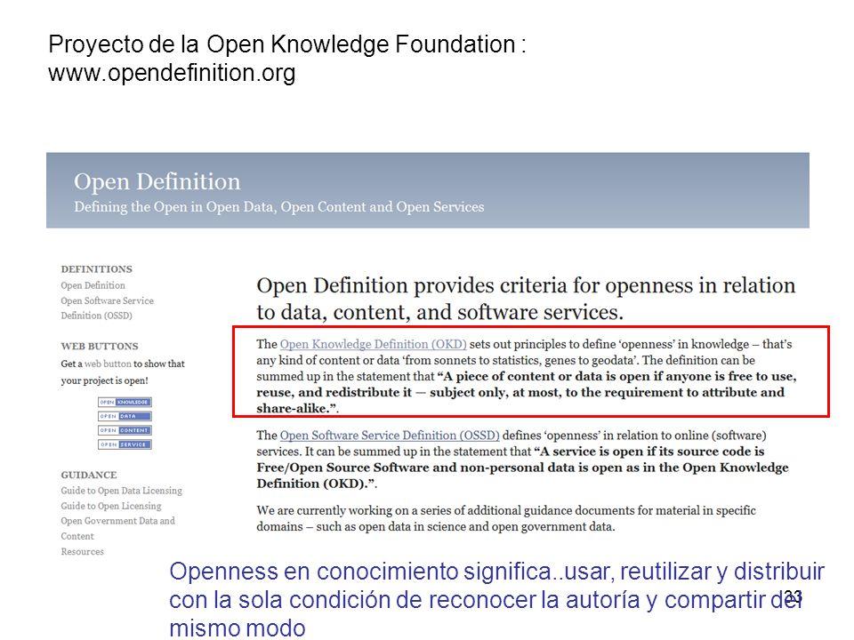 33 Proyecto de la Open Knowledge Foundation : www.opendefinition.org Openness en conocimiento significa..usar, reutilizar y distribuir con la sola condición de reconocer la autoría y compartir del mismo modo