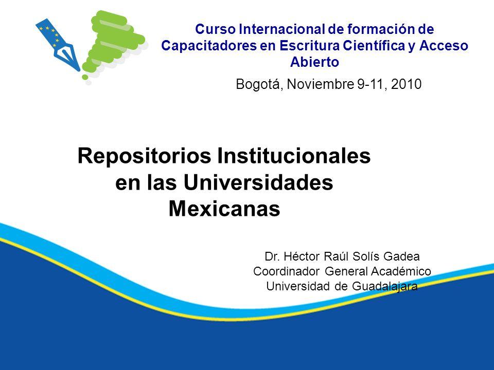 Curso Internacional de formación de Capacitadores en Escritura Científica y Acceso Abierto Repositorios Institucionales en las Universidades Mexicanas Bogotá, Noviembre 9-11, 2010 Dr.