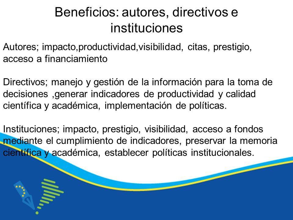 Beneficios: autores, directivos e instituciones Autores; impacto,productividad,visibilidad, citas, prestigio, acceso a financiamiento Directivos; manejo y gestión de la información para la toma de decisiones,generar indicadores de productividad y calidad científica y académica, implementación de políticas.