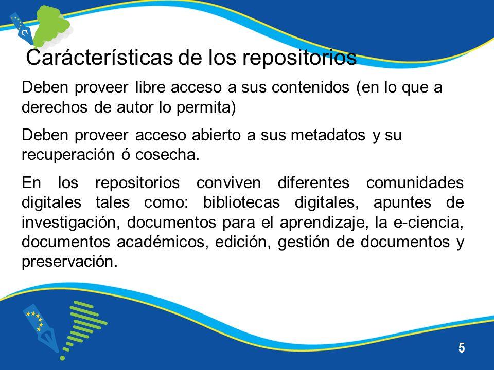 5 Carácterísticas de los repositorios Deben proveer libre acceso a sus contenidos (en lo que a derechos de autor lo permita) Deben proveer acceso abierto a sus metadatos y su recuperación ó cosecha.