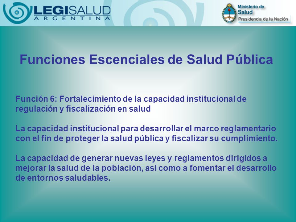 Funciones Escenciales de Salud Pública Función 6: Fortalecimiento de la capacidad institucional de regulación y fiscalización en salud La capacidad institucional para desarrollar el marco reglamentario con el fin de proteger la salud pública y fiscalizar su cumplimiento.