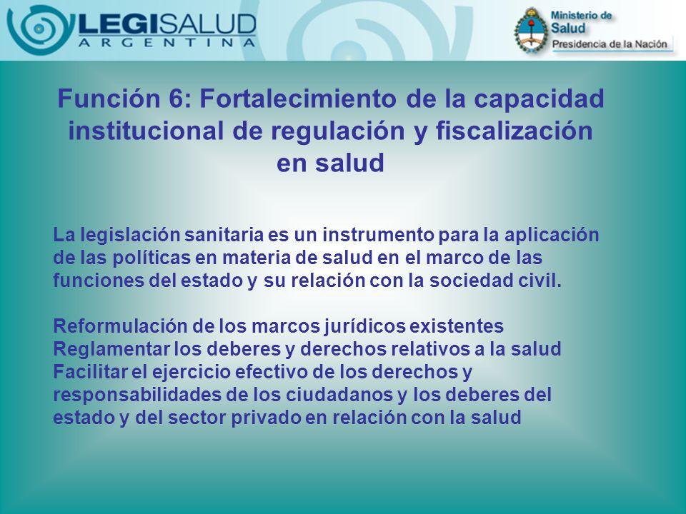 Función 6: Fortalecimiento de la capacidad institucional de regulación y fiscalización en salud La legislación sanitaria es un instrumento para la aplicación de las políticas en materia de salud en el marco de las funciones del estado y su relación con la sociedad civil.