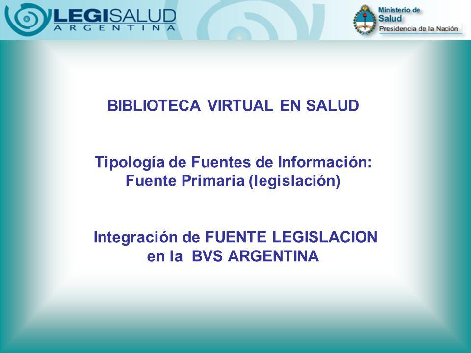 BIBLIOTECA VIRTUAL EN SALUD Tipología de Fuentes de Información: Fuente Primaria (legislación) Integración de FUENTE LEGISLACION en la BVS ARGENTINA