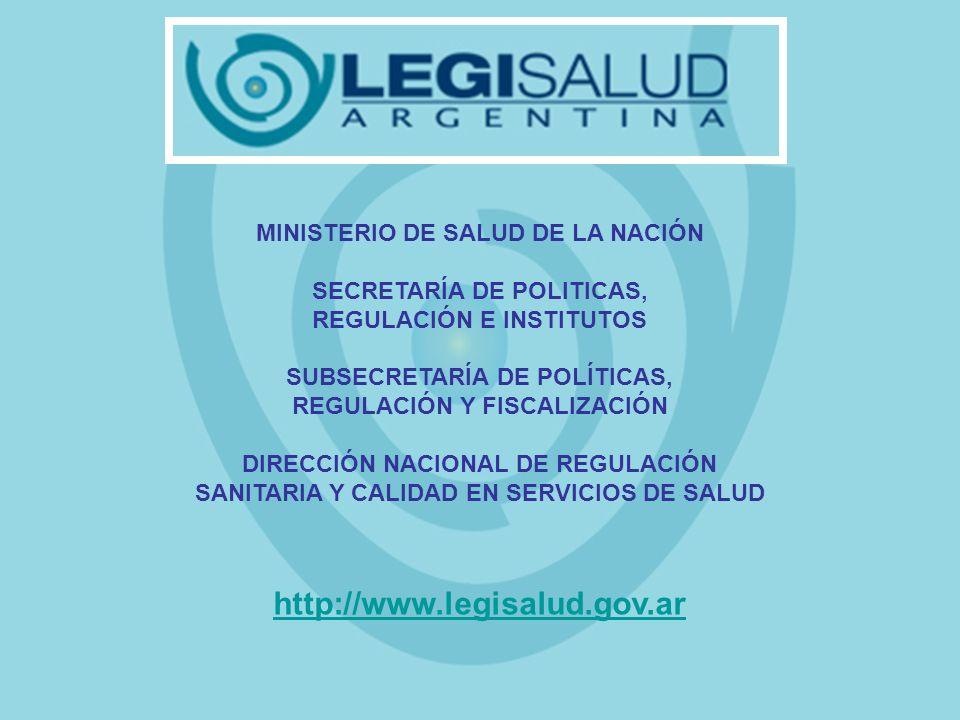 MINISTERIO DE SALUD DE LA NACIÓN SECRETARÍA DE POLITICAS, REGULACIÓN E INSTITUTOS SUBSECRETARÍA DE POLÍTICAS, REGULACIÓN Y FISCALIZACIÓN DIRECCIÓN NACIONAL DE REGULACIÓN SANITARIA Y CALIDAD EN SERVICIOS DE SALUD http://www.legisalud.gov.ar