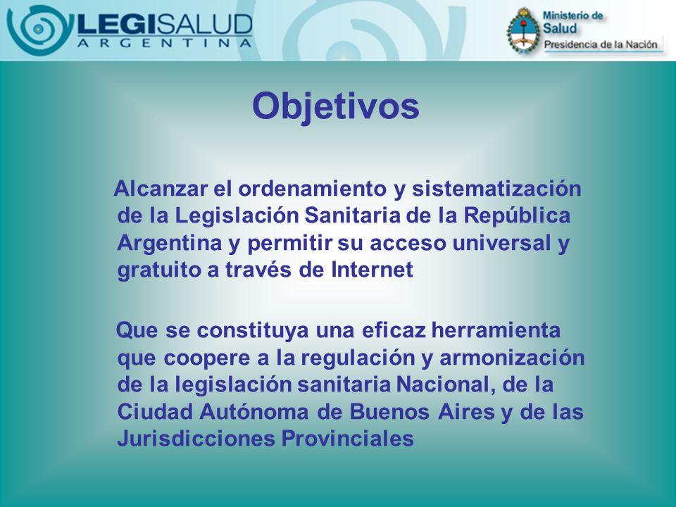Objetivos Alcanzar el ordenamiento y sistematización de la Legislación Sanitaria de la República Argentina y permitir su acceso universal y gratuito a través de Internet Que se constituya una eficaz herramienta que coopere a la regulación y armonización de la legislación sanitaria Nacional, de la Ciudad Autónoma de Buenos Aires y de las Jurisdicciones Provinciales