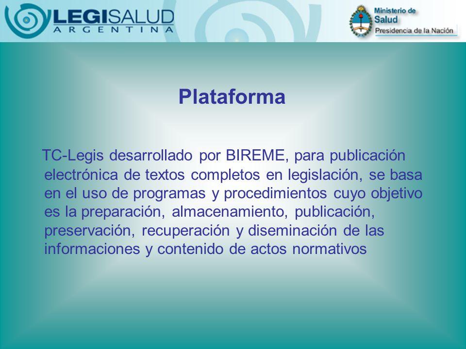 Plataforma TC-Legis desarrollado por BIREME, para publicación electrónica de textos completos en legislación, se basa en el uso de programas y procedimientos cuyo objetivo es la preparación, almacenamiento, publicación, preservación, recuperación y diseminación de las informaciones y contenido de actos normativos