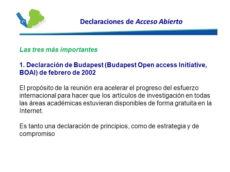 Declaraciones de Acceso Abierto Las tres más importantes 1. Declaración de Budapest (Budapest Open access Initiative, BOAI) de febrero de 2002 El prop