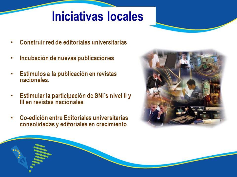 Iniciativas locales Construir red de editoriales universitarias Incubación de nuevas publicaciones Estímulos a la publicación en revistas nacionales.