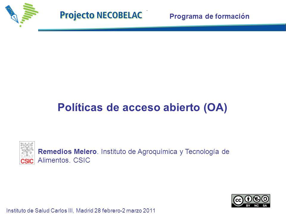 Programa de formación Políticas de acceso abierto (OA) Instituto de Salud Carlos III, Madrid 28 febrero-2 marzo 2011 Remedios Melero.