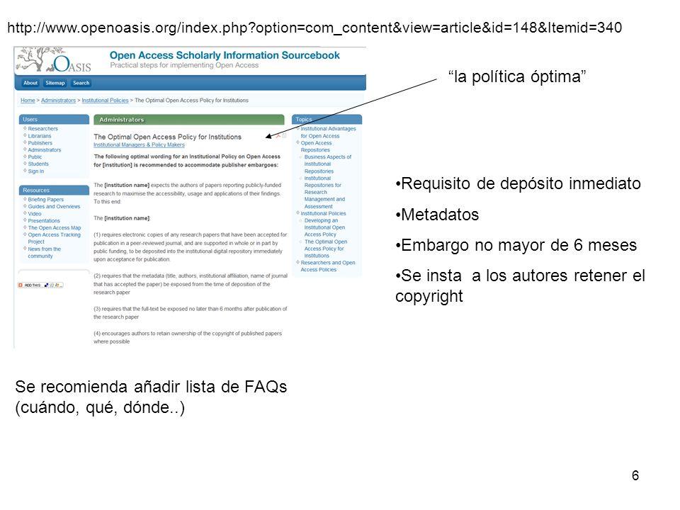 6 http://www.openoasis.org/index.php?option=com_content&view=article&id=148&Itemid=340 la política óptima Se recomienda añadir lista de FAQs (cuándo, qué, dónde..) Requisito de depósito inmediato Metadatos Embargo no mayor de 6 meses Se insta a los autores retener el copyright