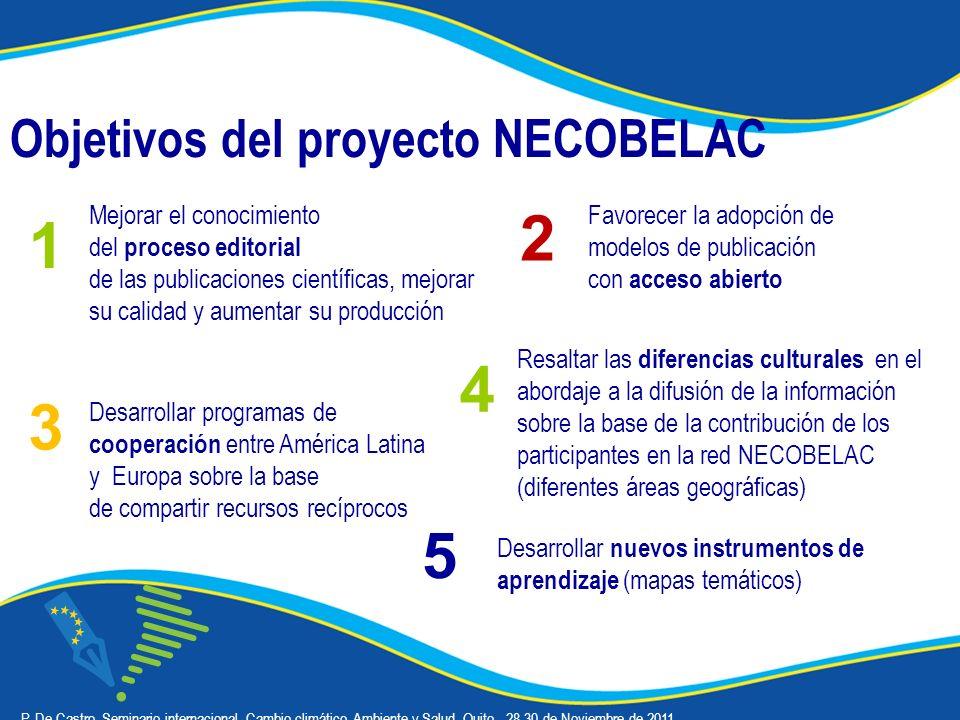 Objetivos del proyecto NECOBELAC Desarrollar programas de cooperación entre América Latina y Europa sobre la base de compartir recursos recíprocos Mejorar el conocimiento del proceso editorial de las publicaciones científicas, mejorar su calidad y aumentar su producción 1 3 Favorecer la adopción de modelos de publicación con acceso abierto 2 Resaltar las diferencias culturales en el abordaje a la difusión de la información sobre la base de la contribución de los participantes en la red NECOBELAC (diferentes áreas geográficas) 4 Desarrollar nuevos instrumentos de aprendizaje (mapas temáticos) 5 P.