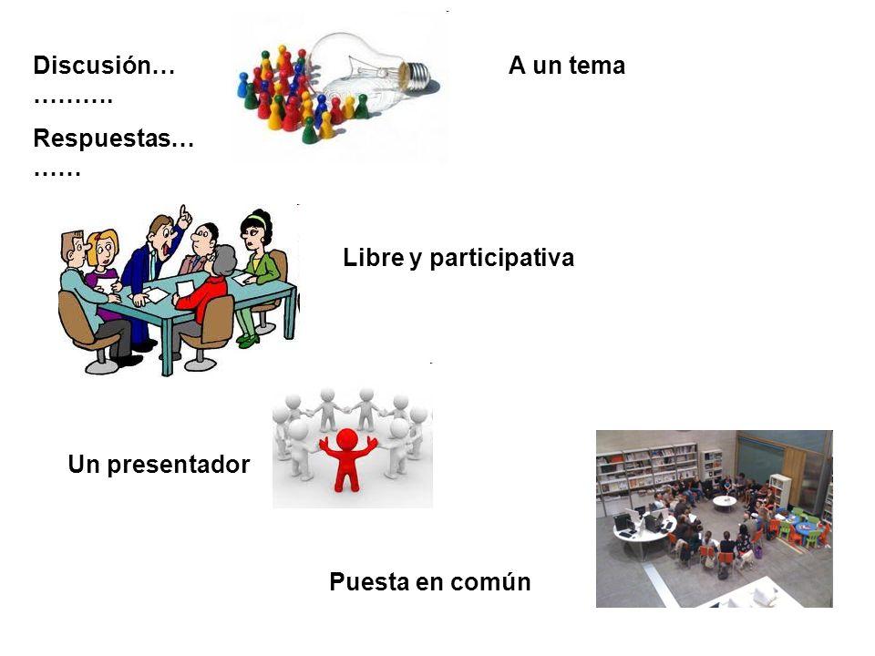Discusión… ………. Respuestas… …… A un tema Libre y participativa Un presentador Puesta en común