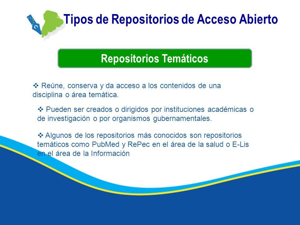 Tipos de Repositorios de Acceso Abierto Repositorios Temáticos Reúne, conserva y da acceso a los contenidos de una disciplina o área temática. Pueden