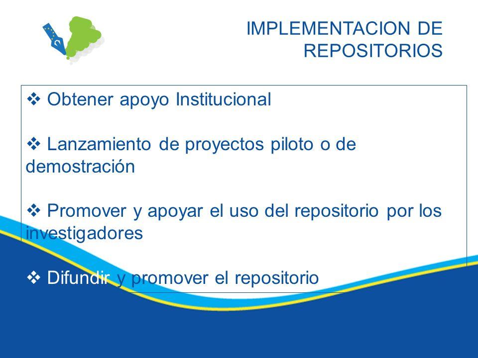 IMPLEMENTACION DE REPOSITORIOS Obtener apoyo Institucional Lanzamiento de proyectos piloto o de demostración Promover y apoyar el uso del repositorio