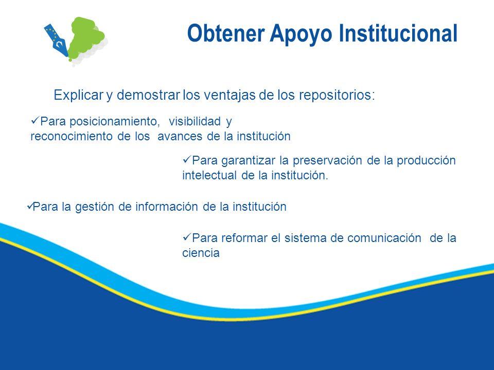 Obtener Apoyo Institucional Explicar y demostrar los ventajas de los repositorios: Para posicionamiento, visibilidad y reconocimiento de los avances d