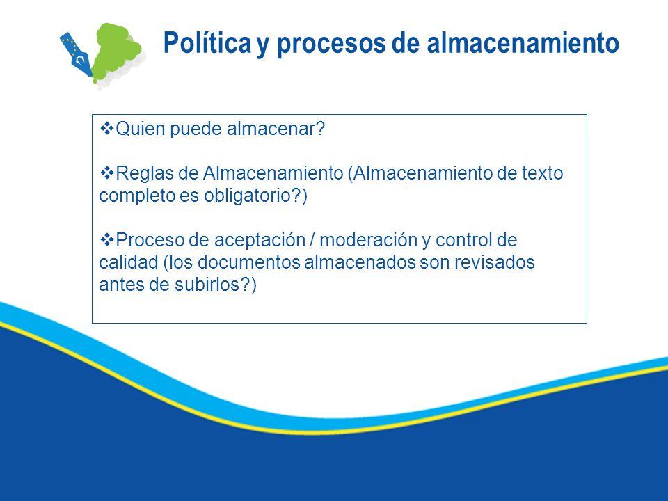 Política y procesos de almacenamiento Quien puede almacenar? Reglas de Almacenamiento (Almacenamiento de texto completo es obligatorio?) Proceso de ac