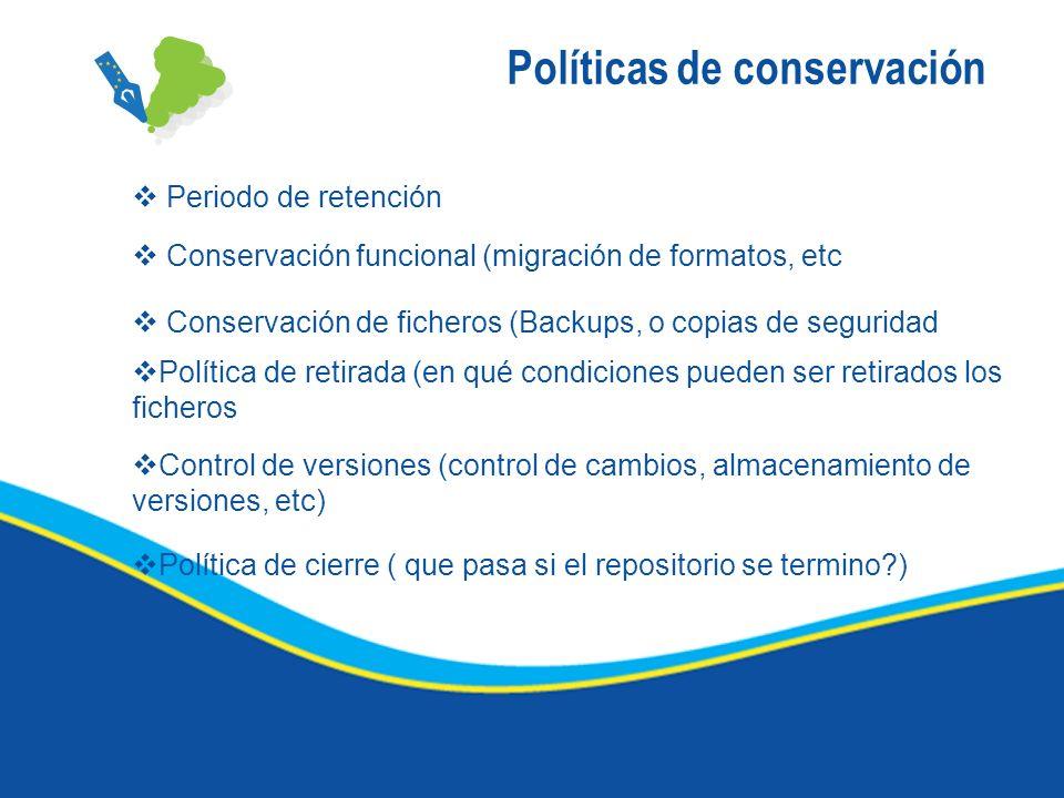 Políticas de conservación Periodo de retención Conservación funcional (migración de formatos, etc Conservación de ficheros (Backups, o copias de segur