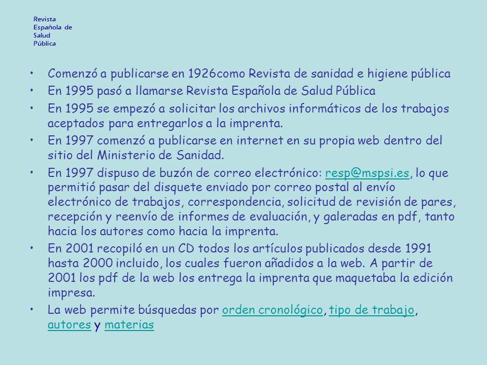 Revista Española de Salud Pública Comenzó a publicarse en 1926como Revista de sanidad e higiene pública En 1995 pasó a llamarse Revista Española de Salud Pública En 1995 se empezó a solicitar los archivos informáticos de los trabajos aceptados para entregarlos a la imprenta.