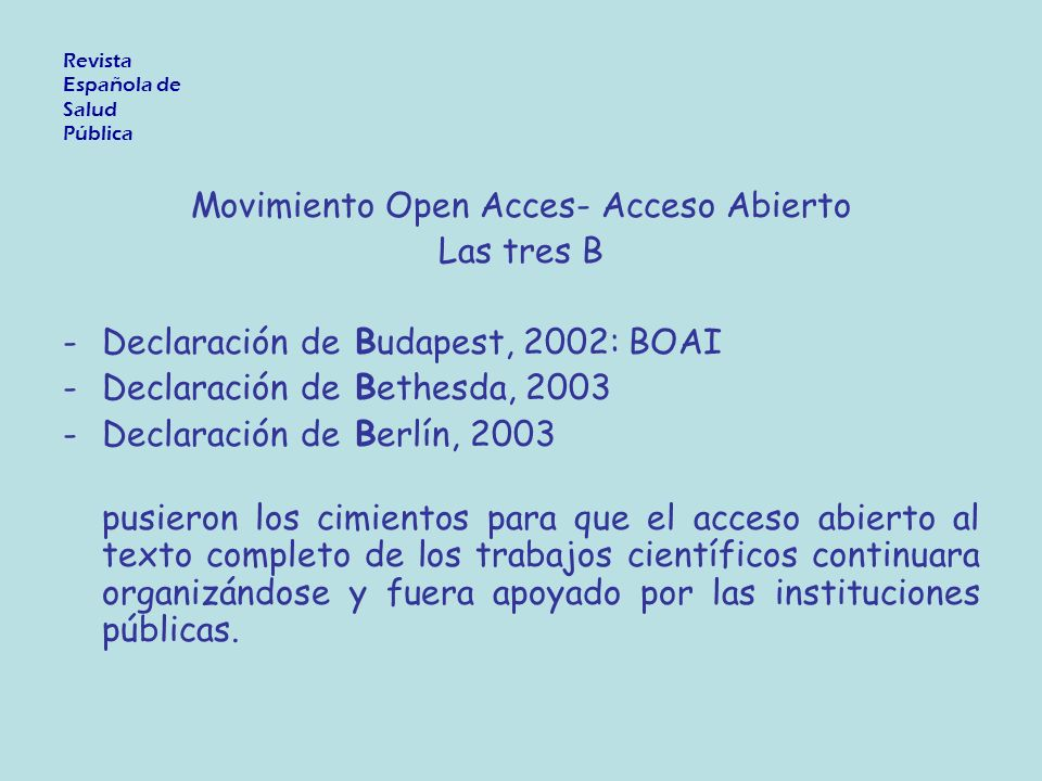 Movimiento Open Acces- Acceso Abierto Las tres B -Declaración de Budapest, 2002: BOAI -Declaración de Bethesda, 2003 -Declaración de Berlín, 2003 pusieron los cimientos para que el acceso abierto al texto completo de los trabajos científicos continuara organizándose y fuera apoyado por las instituciones públicas.