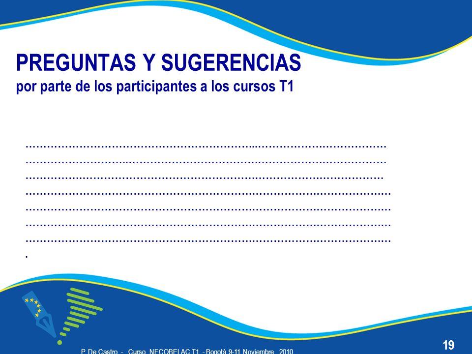 P. De Castro - Curso NECOBELAC T1. - Bogotà 9-11 Noviembre 2010 PREGUNTAS Y SUGERENCIAS por parte de los participantes a los cursos T1 ………………………………………