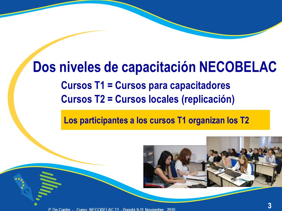 P. De Castro - Curso NECOBELAC T1. - Bogotà 9-11 Noviembre 2010 Dos niveles de capacitación NECOBELAC Cursos T1 = Cursos para capacitadores Cursos T2