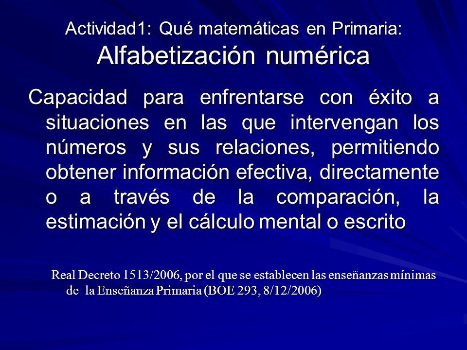 Actividad1: Qué matemáticas en Primaria: Alfabetización numérica Capacidad para enfrentarse con éxito a situaciones en las que intervengan los números y sus relaciones, permitiendo obtener información efectiva, directamente o a través de la comparación, la estimación y el cálculo mental o escrito Real Decreto 1513/2006, por el que se establecen las enseñanzas mínimas de la Enseñanza Primaria (BOE 293, 8/12/2006)