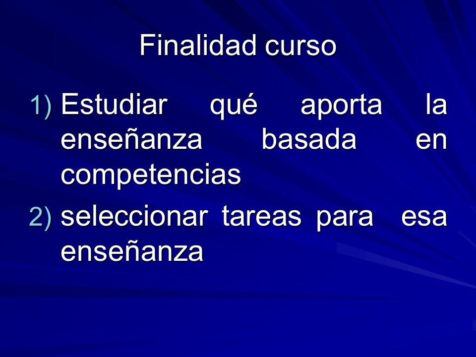 Finalidad curso 1) Estudiar qué aporta la enseñanza basada en competencias 2) seleccionar tareas para esa enseñanza