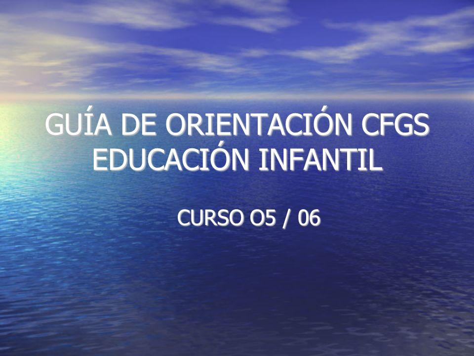 GUÍA DE ORIENTACIÓN CFGS EDUCACIÓN INFANTIL CURSO O5 / 06