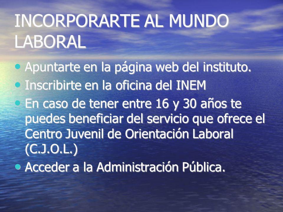 INCORPORARTE AL MUNDO LABORAL Apuntarte en la página web del instituto.