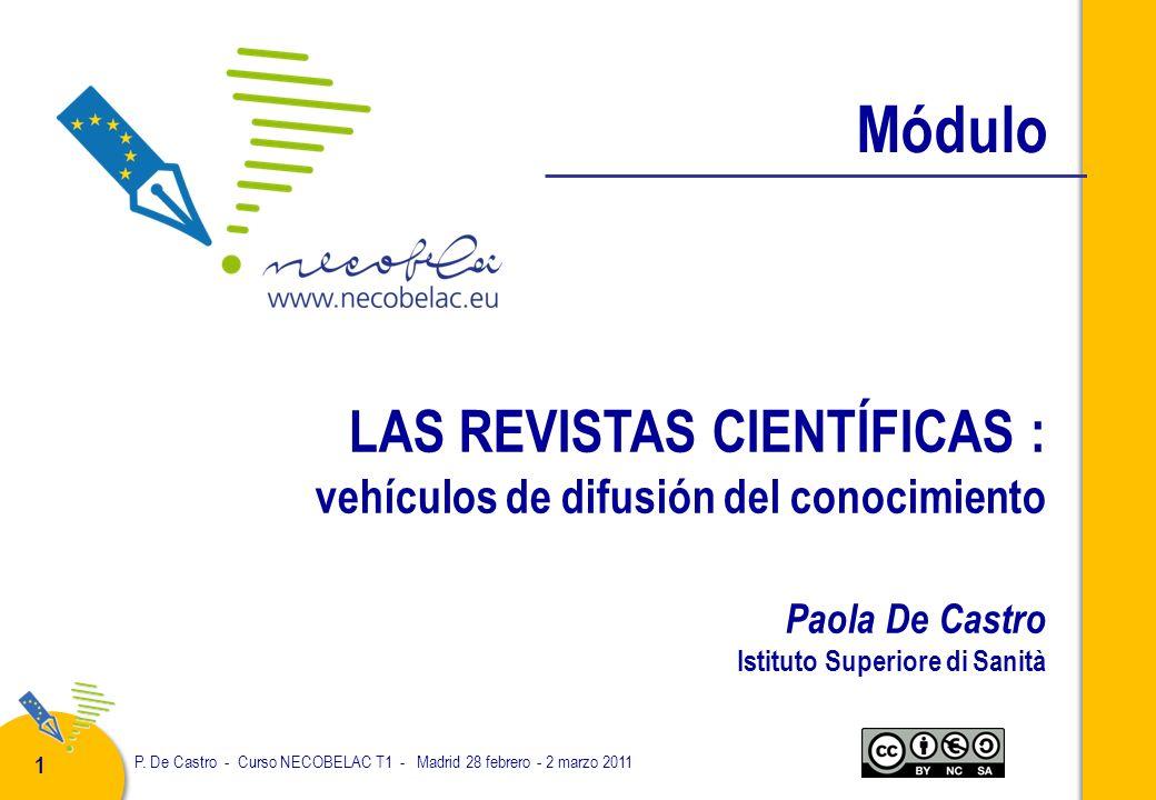 P. De Castro - Curso NECOBELAC T1 - Madrid 28 febrero - 2 marzo 2011 1 LAS REVISTAS CIENTÍFICAS : vehículos de difusión del conocimiento Paola De Cast