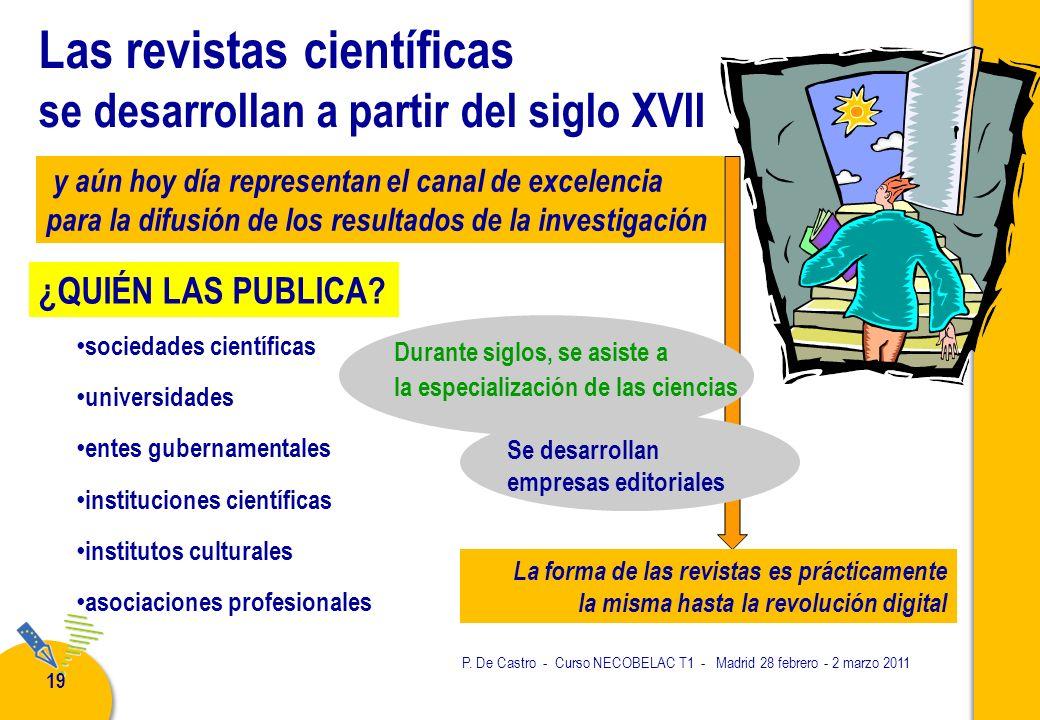 P. De Castro - Curso NECOBELAC T1 - Madrid 28 febrero - 2 marzo 2011 19 Las revistas científicas se desarrollan a partir del siglo XVII sociedades cie