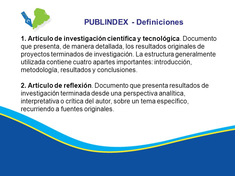 PUBLINDEX - Definiciones 1. Artículo de investigación científica y tecnológica. Documento que presenta, de manera detallada, los resultados originales