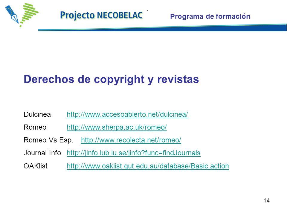 14 Derechos de copyright y revistas Dulcineahttp://www.accesoabierto.net/dulcinea/http://www.accesoabierto.net/dulcinea/ Romeohttp://www.sherpa.ac.uk/romeo/http://www.sherpa.ac.uk/romeo/ Romeo Vs Esp.http://www.recolecta.net/romeo/http://www.recolecta.net/romeo/ Journal Info http://jinfo.lub.lu.se/jinfo func=findJournalshttp://jinfo.lub.lu.se/jinfo func=findJournals OAKlisthttp://www.oaklist.qut.edu.au/database/Basic.actionhttp://www.oaklist.qut.edu.au/database/Basic.action Programa de formación