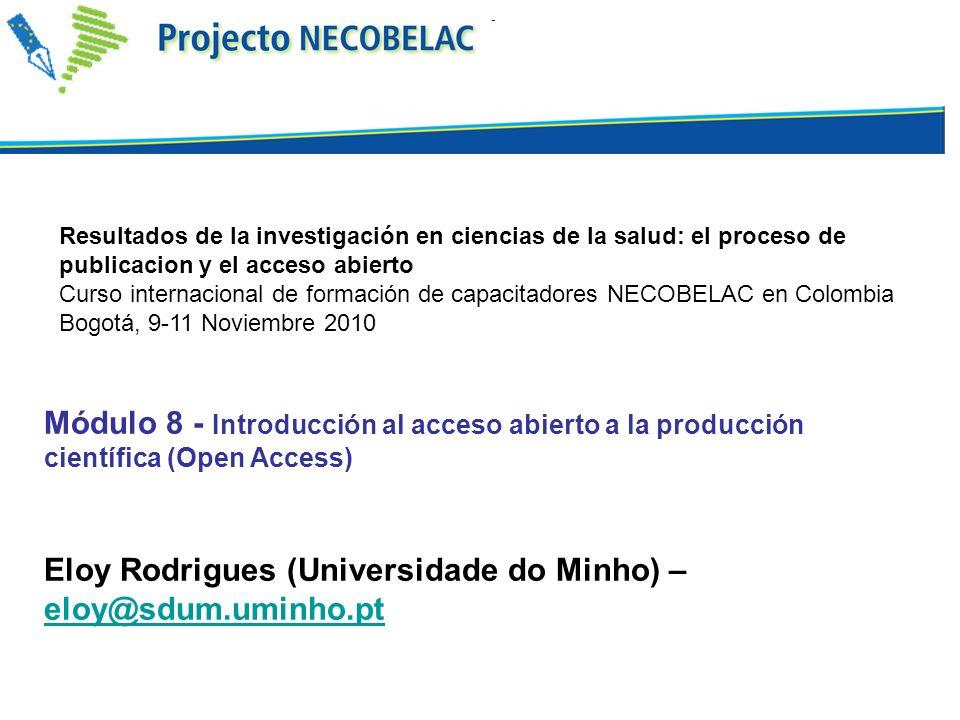 Módulo 8 - Introducción al acceso abierto a la producción científica (Open Access) Eloy Rodrigues (Universidade do Minho) – eloy@sdum.uminho.pt eloy@sdum.uminho.pt Resultados de la investigación en ciencias de la salud: el proceso de publicacion y el acceso abierto Curso internacional de formación de capacitadores NECOBELAC en Colombia Bogotá, 9-11 Noviembre 2010
