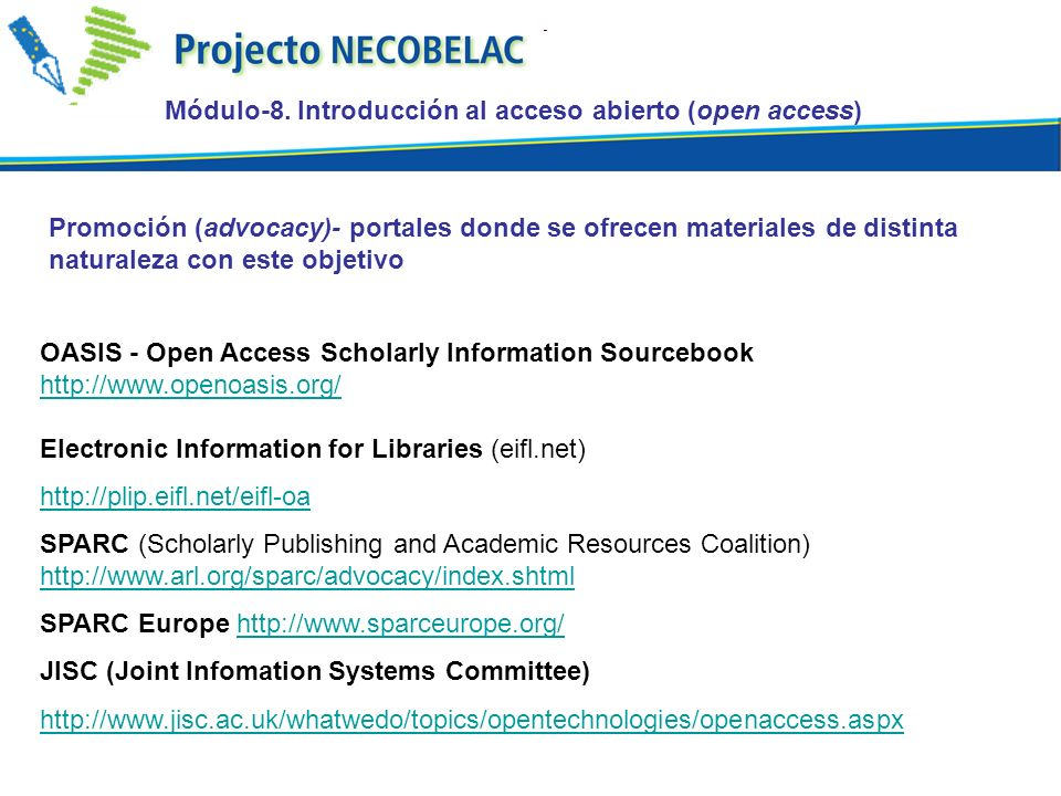 Promoción (advocacy)- portales donde se ofrecen materiales de distinta naturaleza con este objetivo OASIS - Open Access Scholarly Information Sourcebook     Electronic Information for Libraries (eifl.net)   SPARC (Scholarly Publishing and Academic Resources Coalition)     SPARC Europe   JISC (Joint Infomation Systems Committee)   Módulo-8.