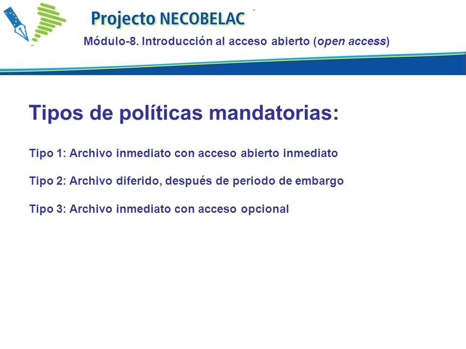 Tipos de políticas mandatorias: Tipo 1: Archivo inmediato con acceso abierto inmediato Tipo 2: Archivo diferido, después de periodo de embargo Tipo 3: Archivo inmediato con acceso opcional Módulo-8.