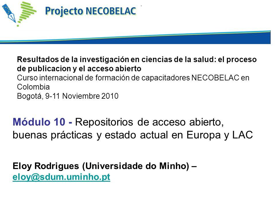 Módulo 10 - Repositorios de acceso abierto, buenas prácticas y estado actual en Europa y LAC Eloy Rodrigues (Universidade do Minho) – eloy@sdum.uminho