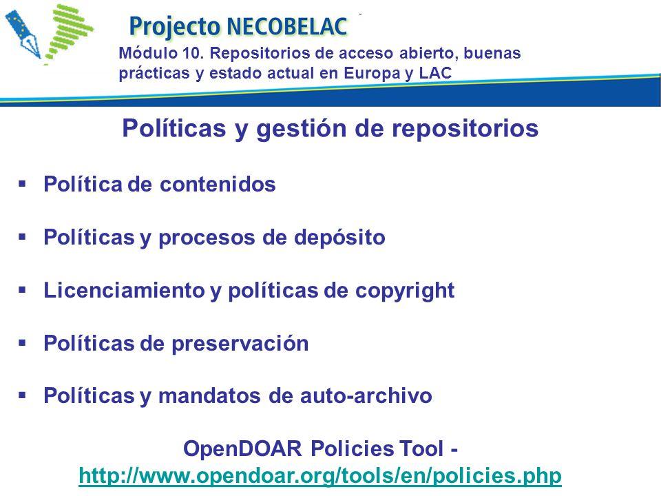 Política de contenidos Políticas y procesos de depósito Licenciamiento y políticas de copyright Políticas de preservación Políticas y mandatos de auto-archivo OpenDOAR Policies Tool - http://www.opendoar.org/tools/en/policies.php http://www.opendoar.org/tools/en/policies.php Políticas y gestión de repositorios Módulo 10.