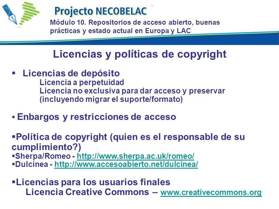 Licencias de depósito Licencia a perpetuidad Licencia no exclusiva para dar acceso y preservar (incluyendo migrar el suporte/formato) Enbargos y restricciones de acceso Política de copyright (quien es el responsable de su cumplimiento?) Sherpa/Romeo - http://www.sherpa.ac.uk/romeo/http://www.sherpa.ac.uk/romeo/ Dulcinea - http://www.accesoabierto.net/dulcinea/http://www.accesoabierto.net/dulcinea/ Licencias para los usuarios finales Licencia Creative Commons – www.creativecommons.org www.creativecommons.org Licencias y políticas de copyright Módulo 10.