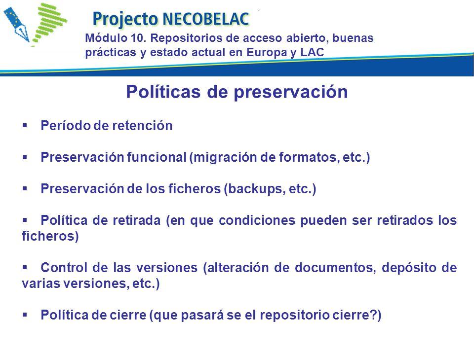 Período de retención Preservación funcional (migración de formatos, etc.) Preservación de los ficheros (backups, etc.) Política de retirada (en que condiciones pueden ser retirados los ficheros) Control de las versiones (alteración de documentos, depósito de varias versiones, etc.) Política de cierre (que pasará se el repositorio cierre?) Políticas de preservación Módulo 10.