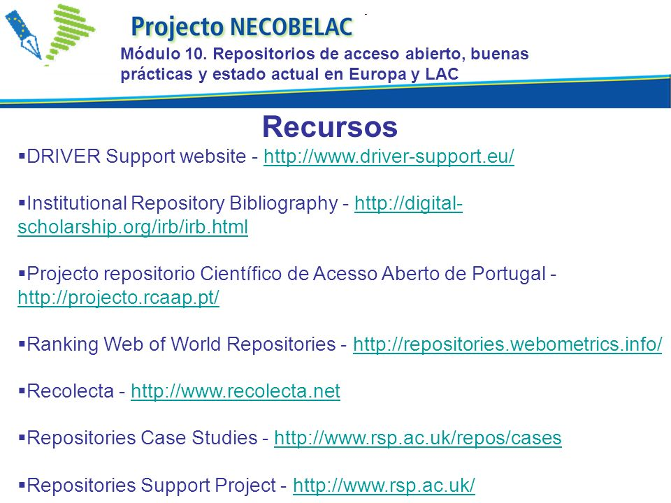 DRIVER Support website -   Institutional Repository Bibliography -   scholarship.org/irb/irb.htmlhttp://digital- scholarship.org/irb/irb.html Projecto repositorio Científico de Acesso Aberto de Portugal Ranking Web of World Repositories -   Recolecta -   Repositories Case Studies -   Repositories Support Project -   Recursos Módulo 10.